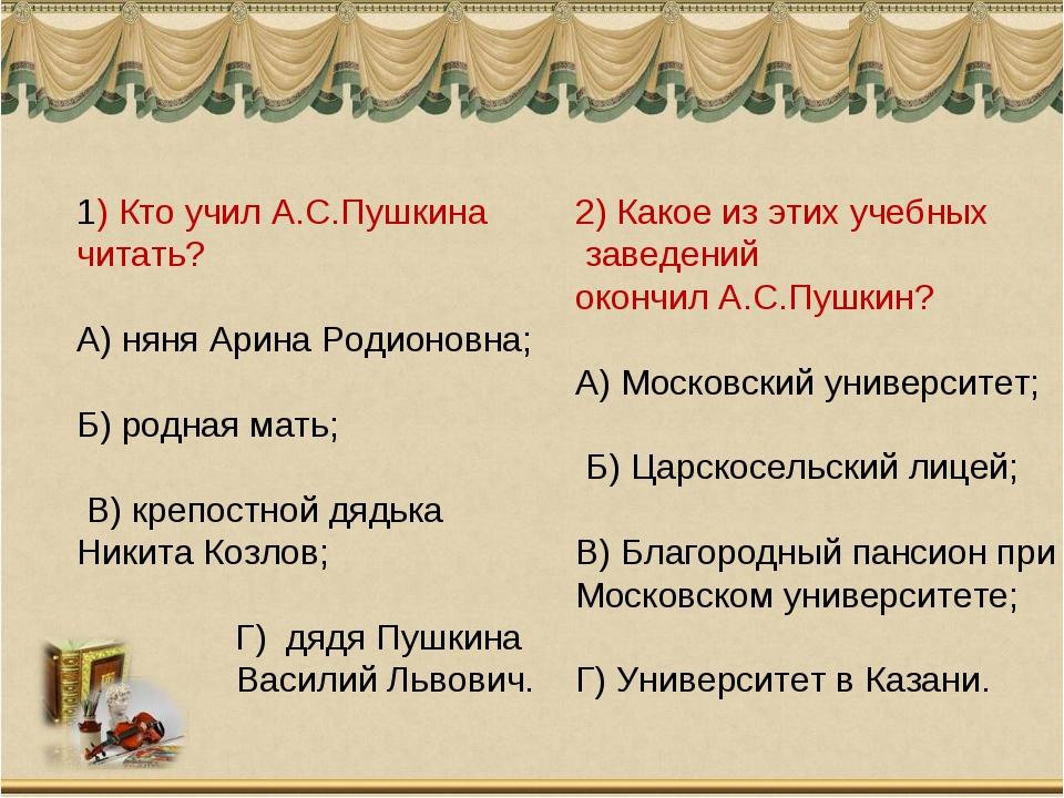 1) Кто учил А.С.Пушкина читать? А) няня Арина Родионовна; Б) родная мать; В)...