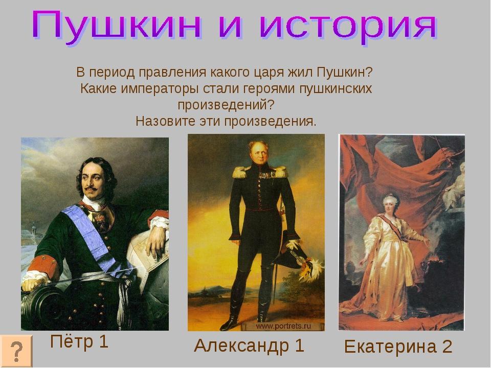 Пётр 1 Александр 1 Екатерина 2 В период правления какого царя жил Пушкин? Как...