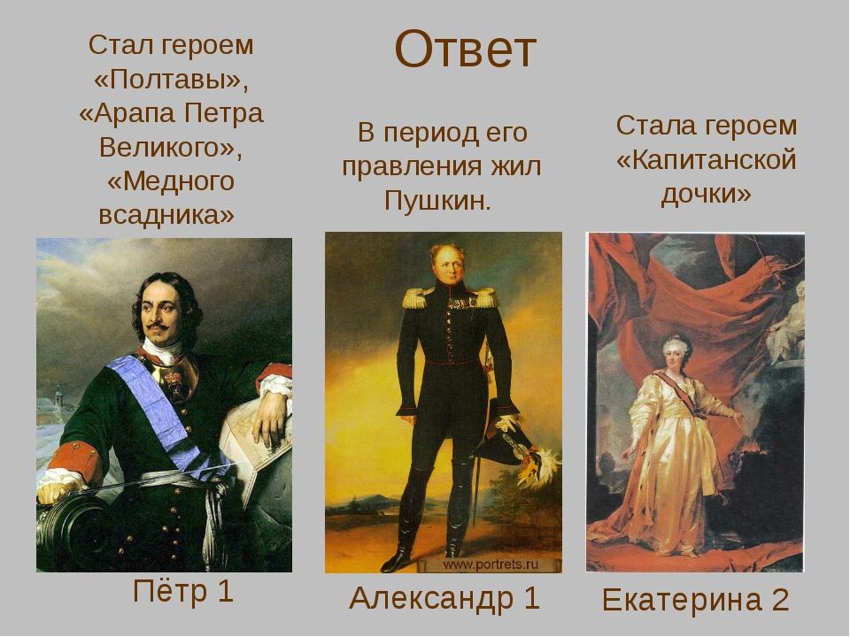 Ответ Пётр 1 Александр 1 Екатерина 2 Стал героем «Полтавы», «Арапа Петра Вели...