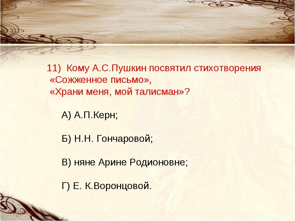 11) Кому А.С.Пушкин посвятил стихотворения «Сожженное письмо», «Храни меня,...