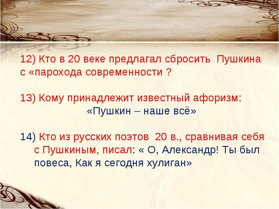 12) Кто в 20 веке предлагал сбросить Пушкина с «парохода современности ? 13)...