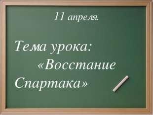 11 апреля. Тема урока: «Восстание Спартака»