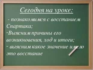 Сегодня на уроке: - познакомимся с восстанием Спартака; Выясним причины его в