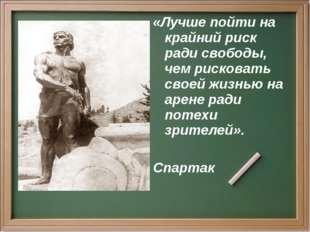 «Лучше пойти на крайний риск ради свободы, чем рисковать своей жизнью на арен