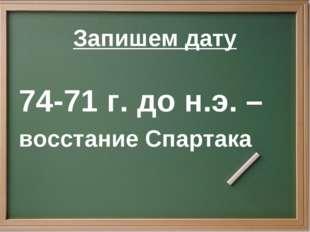 Запишем дату 74-71 г. до н.э. – восстание Спартака