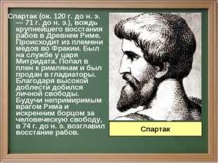 Спартак (ок. 120 г. до н. э. — 71 г. до н. э.), вождь крупнейшего восстания р