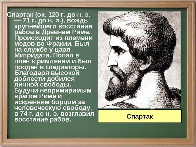 Спартак (ок. 120 г. до н. э. — 71 г. до н. э.), вождь крупнейшего восстания р...