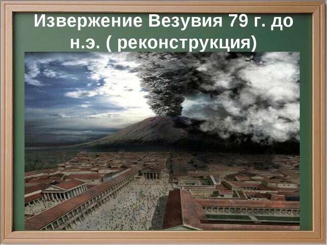 Извержение Везувия 79 г. до н.э. ( реконструкция)