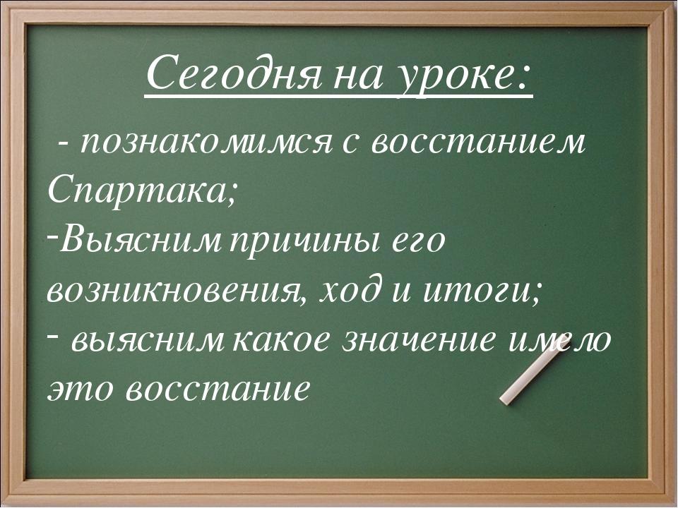 Сегодня на уроке: - познакомимся с восстанием Спартака; Выясним причины его в...