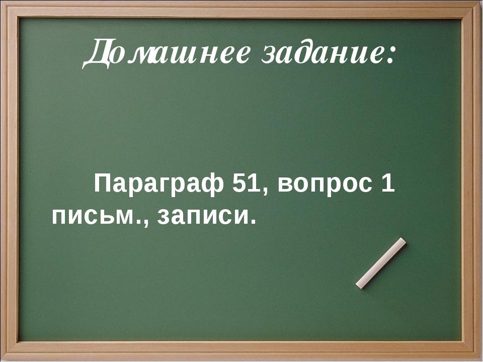 Домашнее задание: Параграф 51, вопрос 1 письм., записи.