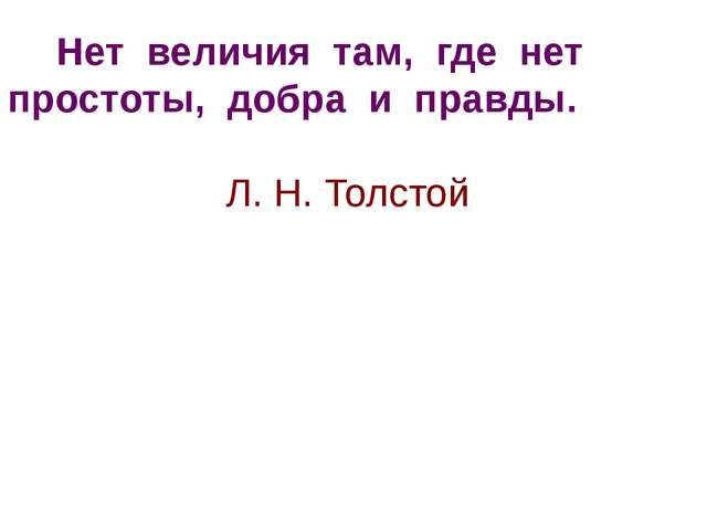 Нет величия там, где нет простоты, добра и правды. Л. Н. Толстой
