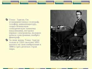 Томас Эдисон. Он усовершенствовал телеграф, телефон, киноаппаратуру, создал