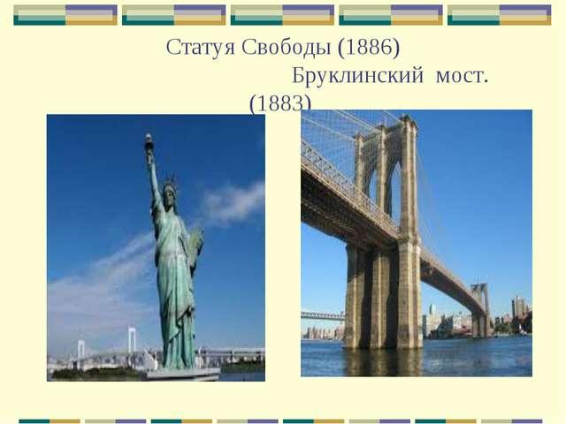 Статуя Свободы (1886) Бруклинский мост. (1883)
