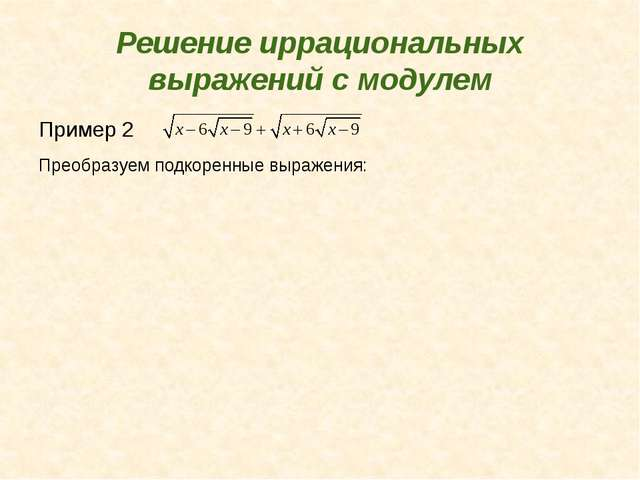 Решение иррациональных выражений с модулем Пример 2 Преобразуем подкоренные в...