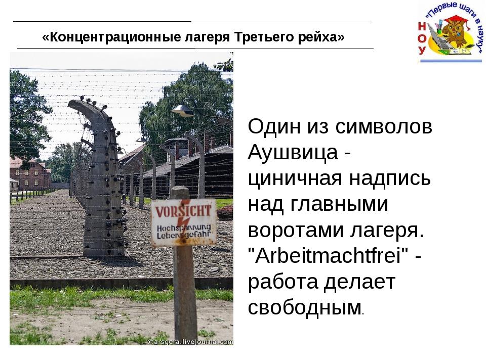«Концентрационные лагеря Третьего рейха» Один из символов Аушвица - циничная...