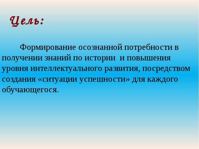 Цель: Формирование осознанной потребности в получении знаний по истории и пов...