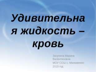 Удивительная жидкость – кровь Засухина Марина Валентиновна МОУ СОШ с. Маккаве
