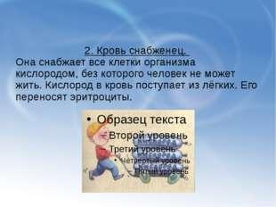 2. Кровь снабженец. Она снабжает все клетки организма кислородом, без которо