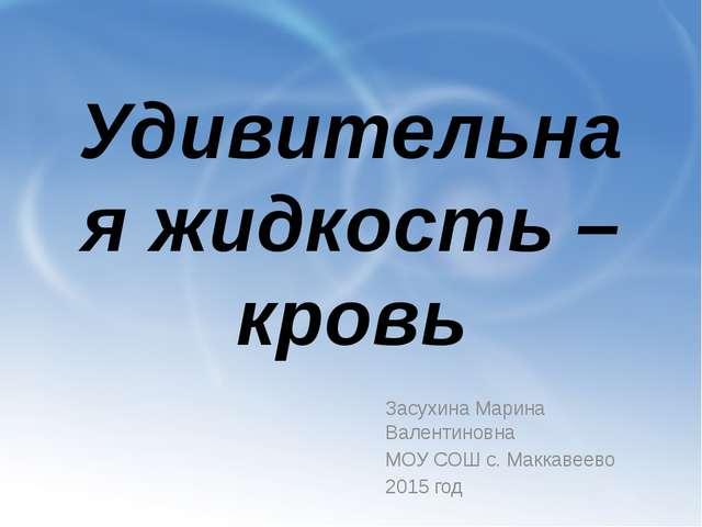 Удивительная жидкость – кровь Засухина Марина Валентиновна МОУ СОШ с. Маккаве...