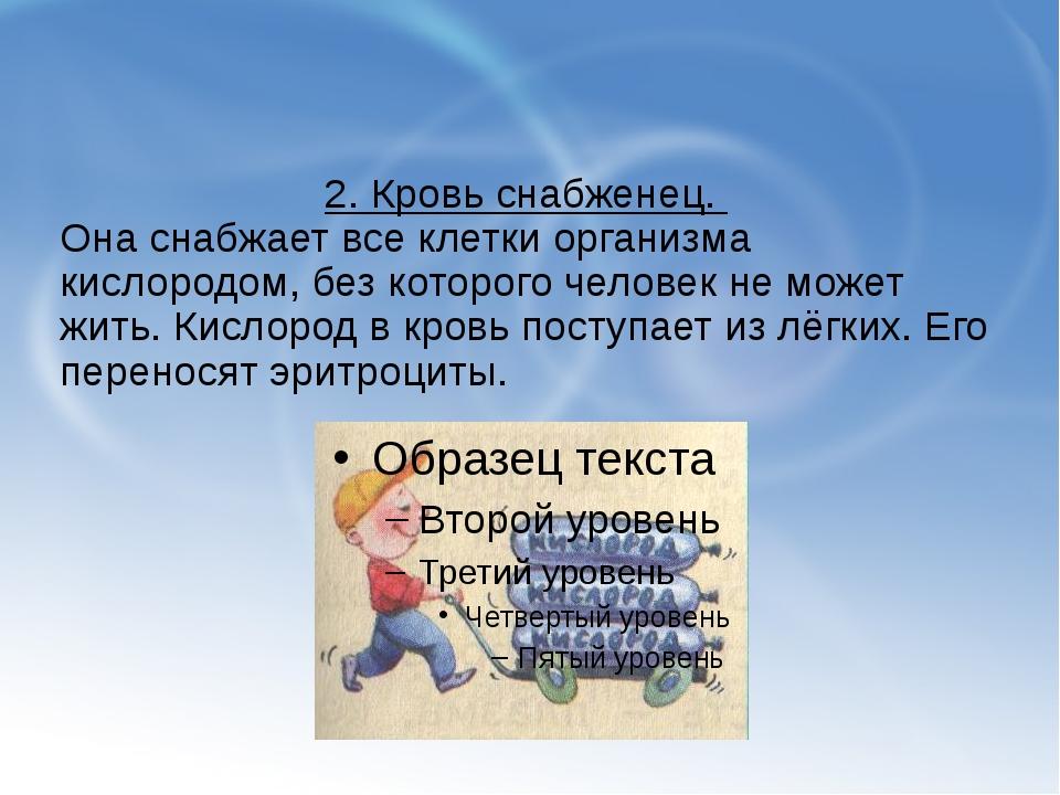 2. Кровь снабженец. Она снабжает все клетки организма кислородом, без которо...