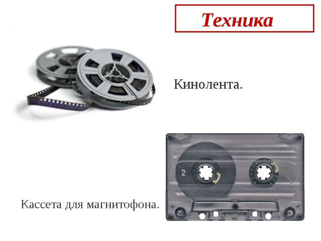 Техника  Кинолента. Кассета для магнитофона.