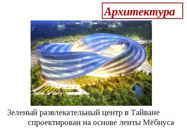 Архитектура  Зеленый развлекательный центр в Тайване спроектирован на основ...