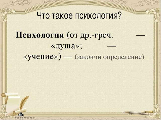 Что такое психология? Психология(отдр.-греч.ψυχή— «душа»;λόγος— «учение...