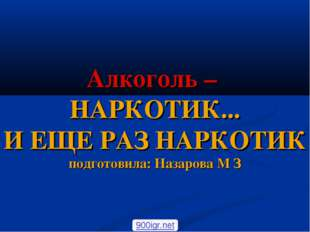 Алкоголь – НАРКОТИК... И ЕЩЕ РАЗ НАРКОТИК подготовила: Назарова М З 900igr.net