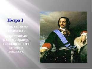 Во времена Петра I, табак оказался официально разрешённым (1697 г.), правда,