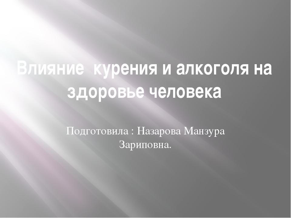 Влияние курения и алкоголя на здоровье человека Подготовила : Назарова Манзур...