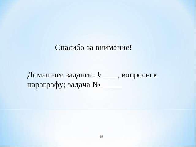 * Спасибо за внимание! Домашнее задание: §____, вопросы к параграфу; задача №...