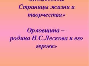 «Н.С.Лесков. Страницы жизни и творчества» Орловщина – родина Н.С.Лескова и е