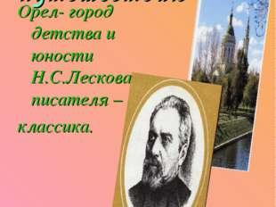 Приглашение к путешествию Орел- город детства и юности Н.С.Лескова, писателя