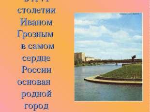 У слияния рек Оки и Орлик в XVI столетии Иваном Грозным в самом сердце России
