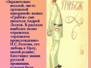 «Заразительно веселой, чисто орловской панорамой» назвал «Грабёж» сын писател