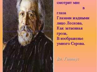 Из черной рамы смотрит мне в глаза Глазами жадными лицо Лескова, Как затаенн