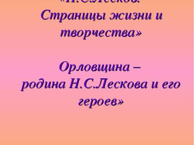 «Н.С.Лесков. Страницы жизни и творчества» Орловщина – родина Н.С.Лескова и е...