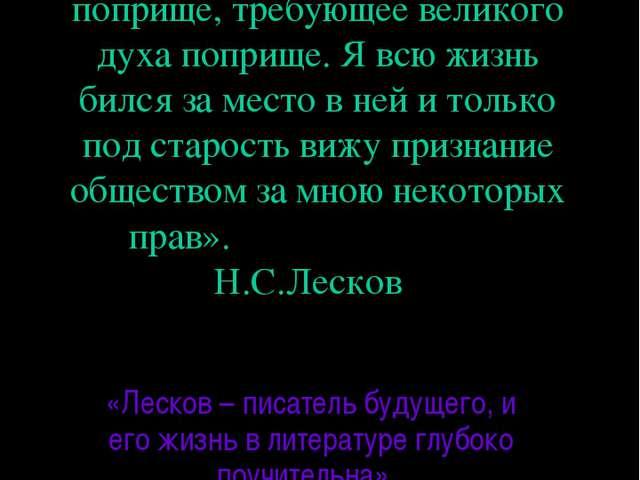 «Литература – тяжелое поприще, требующее великого духа поприще. Я всю жизнь б...