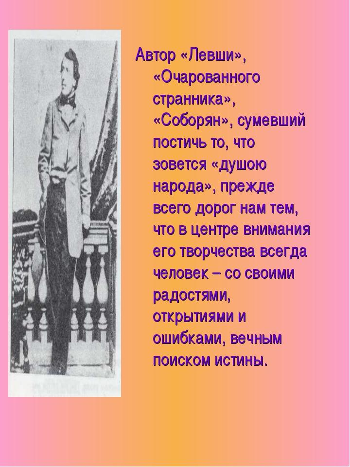 Автор «Левши», «Очарованного странника», «Соборян», сумевший постичь то, что...