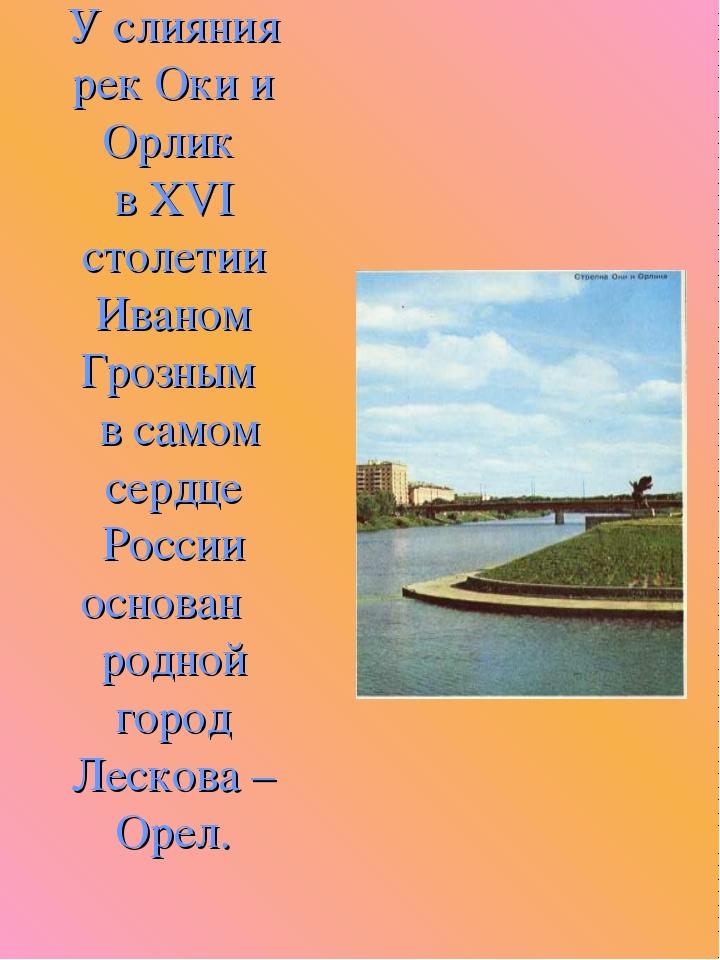 У слияния рек Оки и Орлик в XVI столетии Иваном Грозным в самом сердце России...