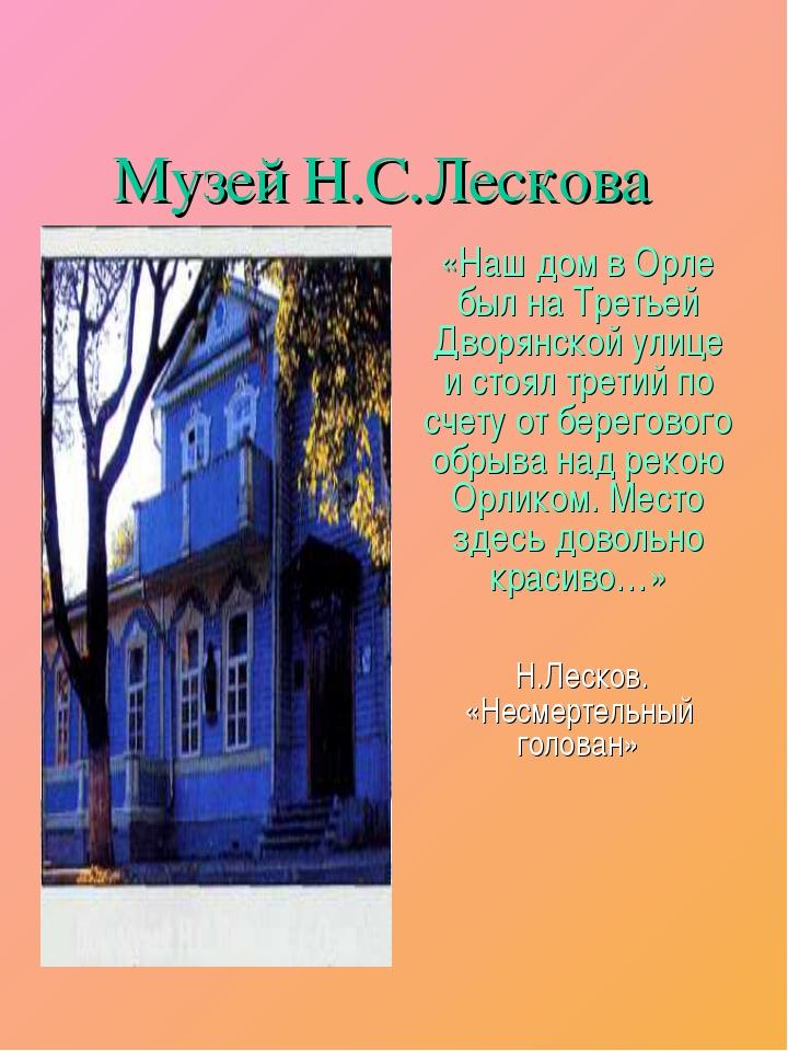 Музей Н.С.Лескова «Наш дом в Орле был на Третьей Дворянской улице и стоял тре...
