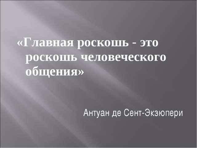 «Главная роскошь - это роскошь человеческого общения» Антуан де Сент-Экзюпери