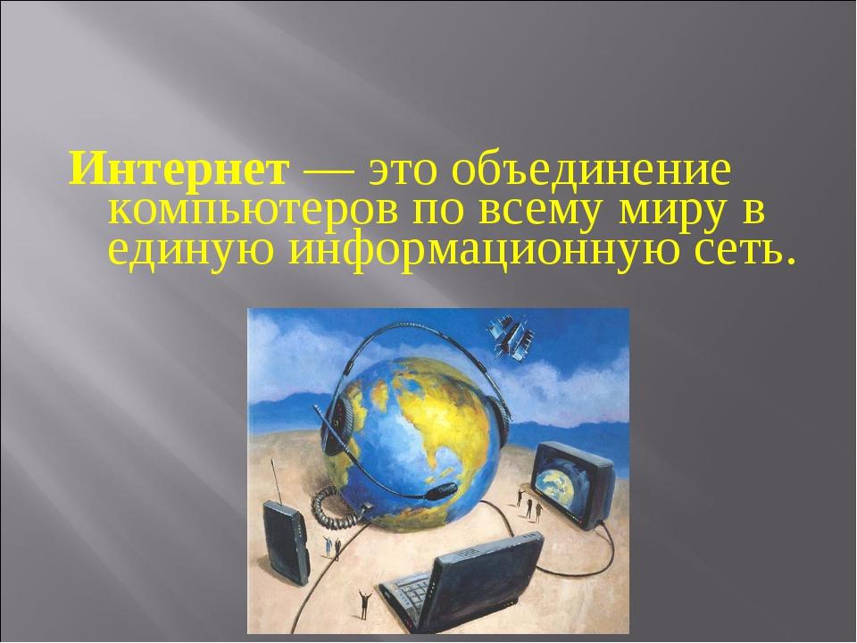 Интернет— это объединение компьютеров по всему миру в единую информационную...