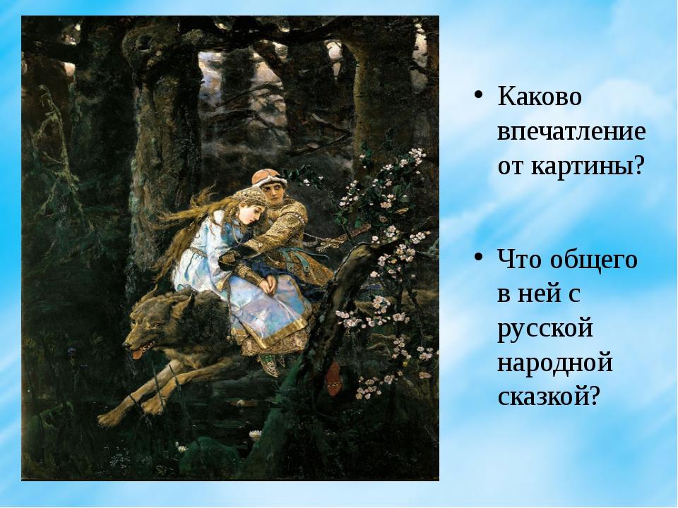 Каково впечатление от картины? Что общего в ней с русской народной сказкой?
