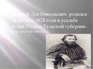 Толстой Лев Николаевич родился 28 августа 1828 года в усадьбе Ясная Поляна Т