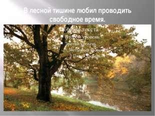 В лесной тишине любил проводить свободное время.