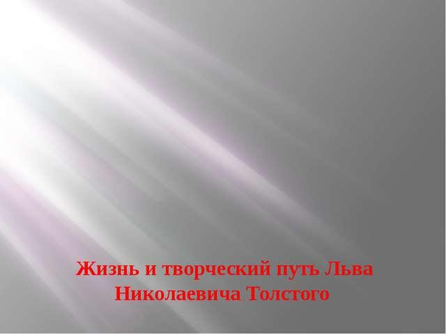 Жизнь и творческий путь Льва Николаевича Толстого
