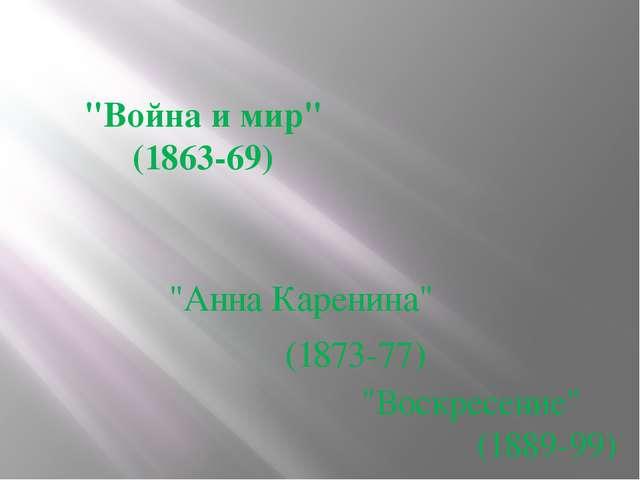 """""""Война и мир"""" (1863-69)  """"Анна Каренина"""" (1873-77) """"Воскресение"""" (1889-99)"""