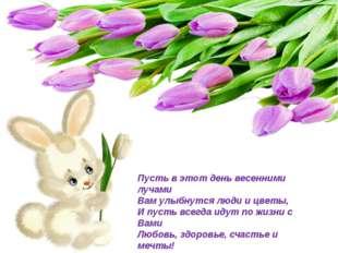 Пусть в этот день весенними лучами Вам улыбнутся люди и цветы, И пусть всегда