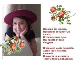Валерия, ты хороша, Прекрасна внешностью своею, И удивительна душа, Мы прост